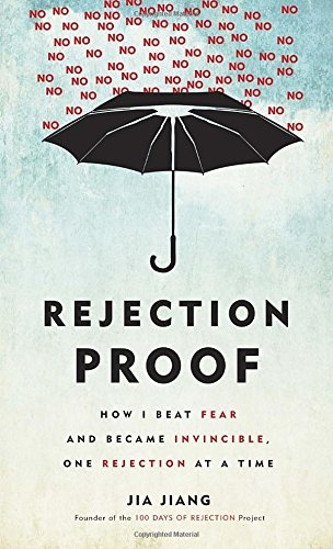 Rejection Proof How I Beat Fear and Became Invincible Through 100 Days of Rejection by Jia Jiang