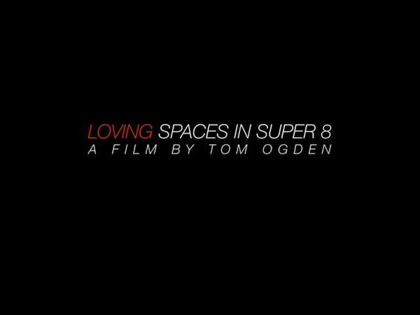 Loving Spaces in Super 8 A Film By Tom Ogden