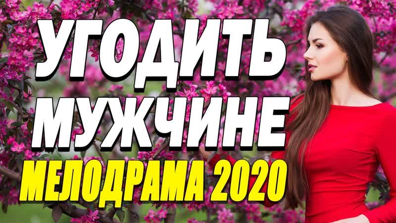 Умный фильм о любви скрасит ваш день УГОДИТЬ МУЖЧИНЕ Русские мелодрамы 2020 новинки