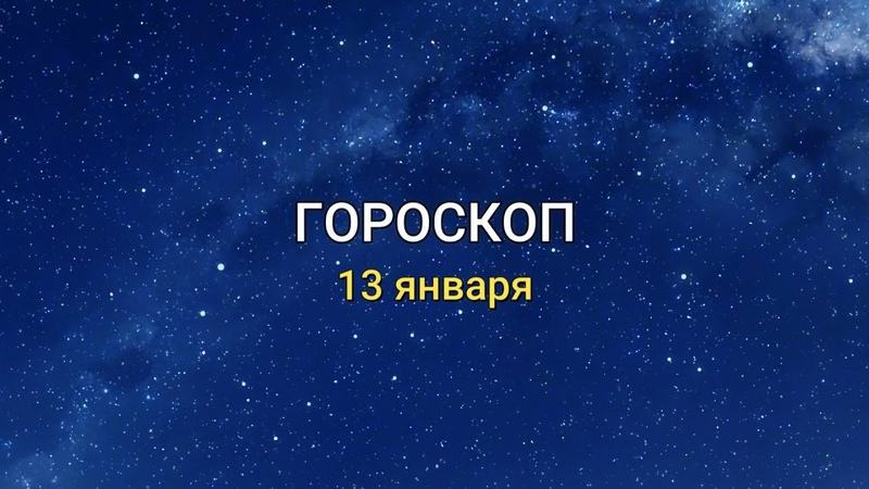 ГОРОСКОП на 13 января 2021 года для всех знаков Зодиака