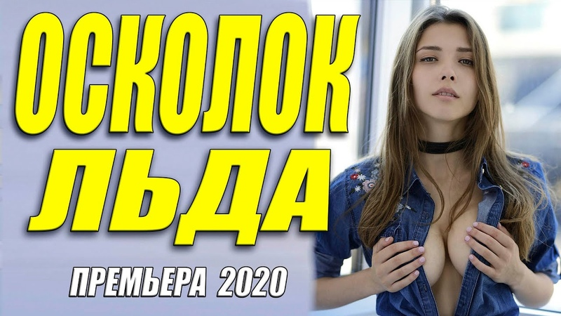 Премьера 2020 бьет прямо в сердце ОСКОЛОК ЛЬДА Русские мелодрамы 2020 новинки HD 1080P