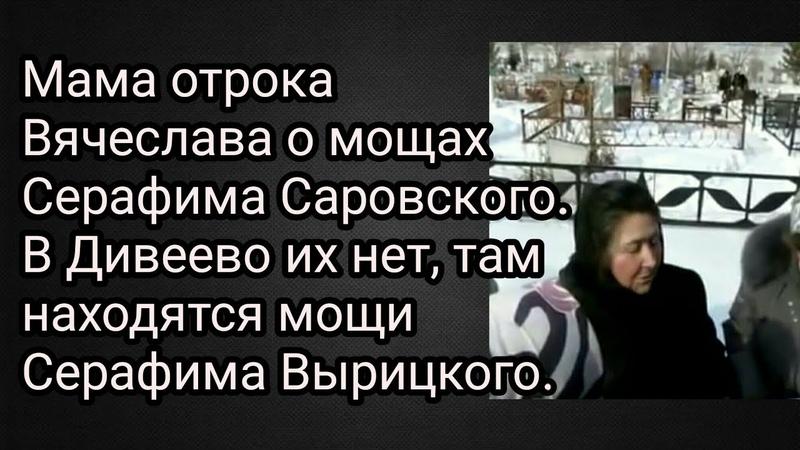Мама отрока Вячеслава о мощах Серафима Саровского. В Дивеево их нет, там находятся мощи Вырицкого.