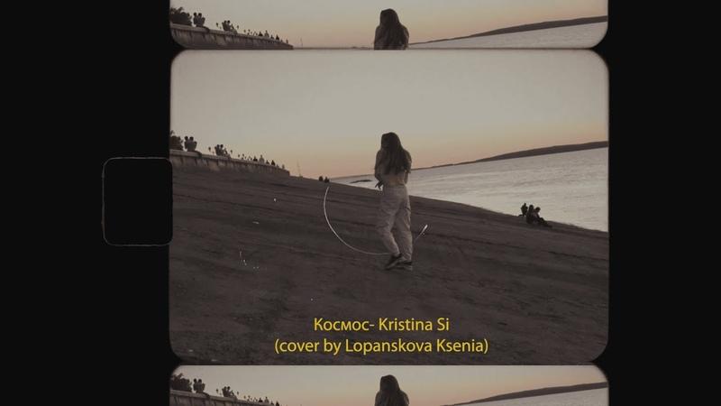 Космос Kristina Si cover by Lopanskova Ksenia